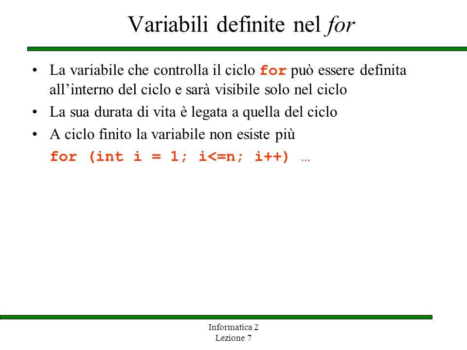 Informatica 2 Lezione 7 Variabili definite nel for La variabile che controlla il ciclo for può essere definita allinterno del ciclo e sarà visibile so