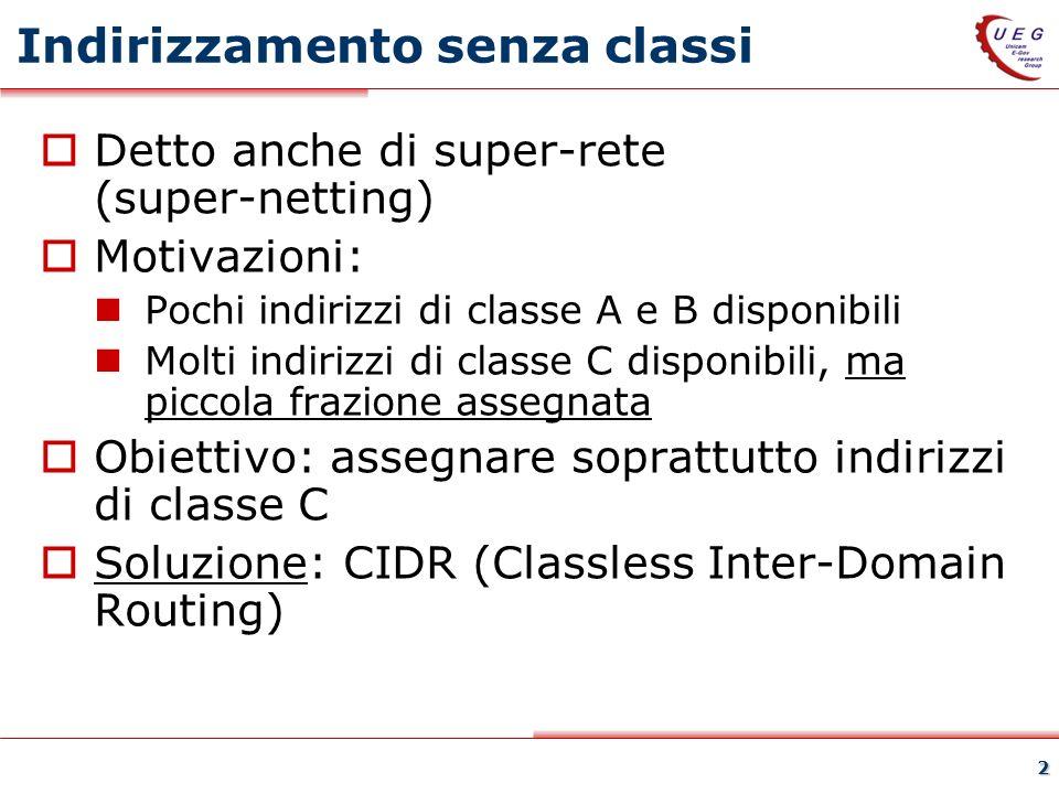 2 Indirizzamento senza classi Detto anche di super-rete (super-netting) Motivazioni: Pochi indirizzi di classe A e B disponibili Molti indirizzi di classe C disponibili, ma piccola frazione assegnata Obiettivo: assegnare soprattutto indirizzi di classe C Soluzione: CIDR (Classless Inter-Domain Routing)