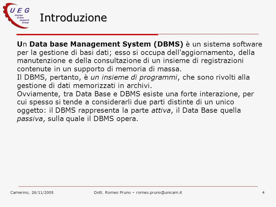Camerino, 26/11/2005Dott. Romeo Pruno – romeo.pruno@unicam.it4 Introduzione Un Data base Management System (DBMS) è un sistema software per la gestion