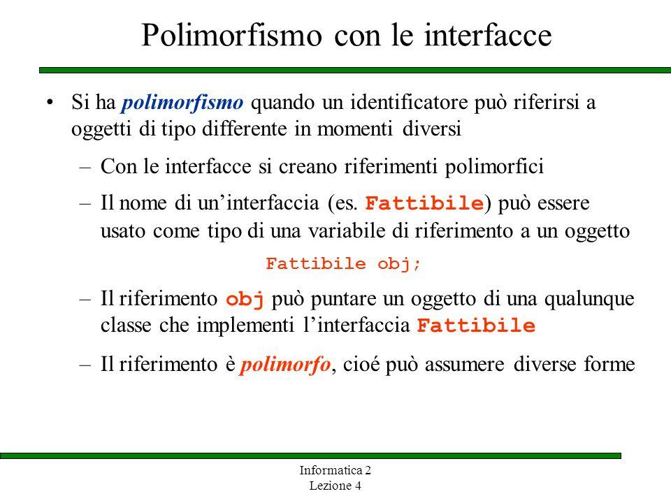 Informatica 2 Lezione 4 Polimorfismo con le interfacce Si ha polimorfismo quando un identificatore può riferirsi a oggetti di tipo differente in momenti diversi –Con le interfacce si creano riferimenti polimorfici –Il nome di uninterfaccia (es.