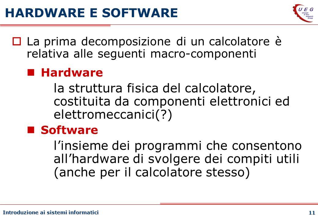 Introduzione ai sistemi informatici 11 HARDWARE E SOFTWARE La prima decomposizione di un calcolatore è relativa alle seguenti macro-componenti Hardwar