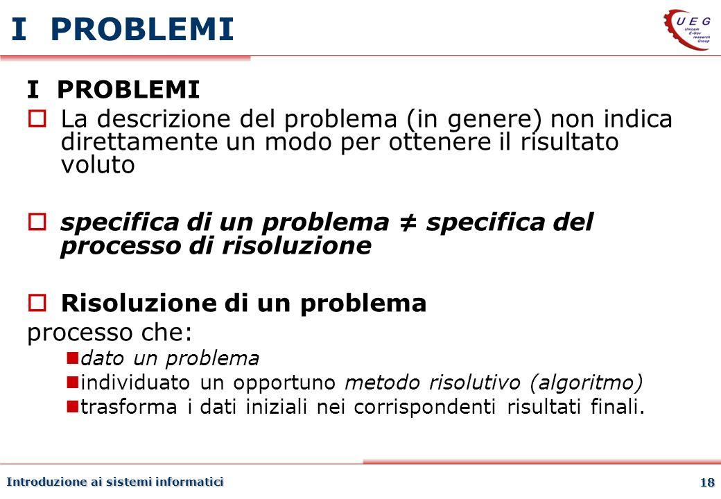 Introduzione ai sistemi informatici 18 I PROBLEMI La descrizione del problema (in genere) non indica direttamente un modo per ottenere il risultato vo