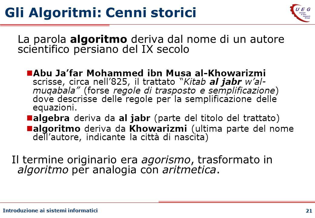 Introduzione ai sistemi informatici 21 Gli Algoritmi: Cenni storici La parola algoritmo deriva dal nome di un autore scientifico persiano del IX secol