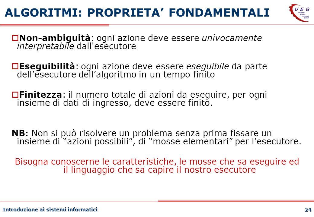 Introduzione ai sistemi informatici 24 ALGORITMI: PROPRIETA FONDAMENTALI Non-ambiguità: ogni azione deve essere univocamente interpretabile dall'esecu