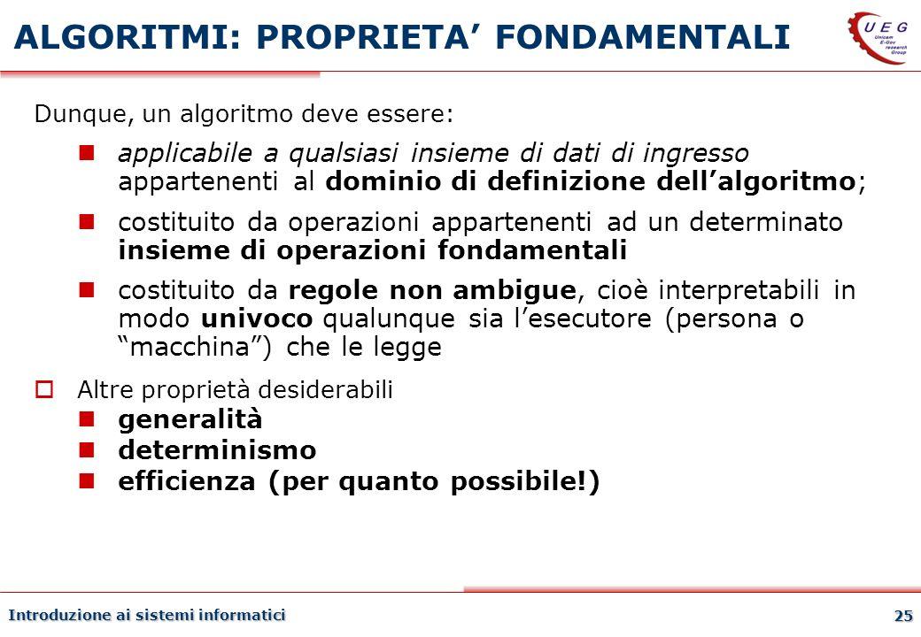 Introduzione ai sistemi informatici 25 ALGORITMI: PROPRIETA FONDAMENTALI Dunque, un algoritmo deve essere: applicabile a qualsiasi insieme di dati di