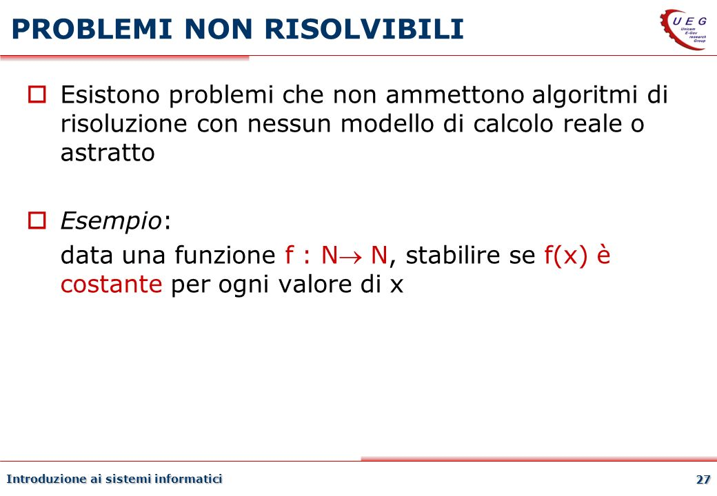 Introduzione ai sistemi informatici 27 PROBLEMI NON RISOLVIBILI Esistono problemi che non ammettono algoritmi di risoluzione con nessun modello di cal