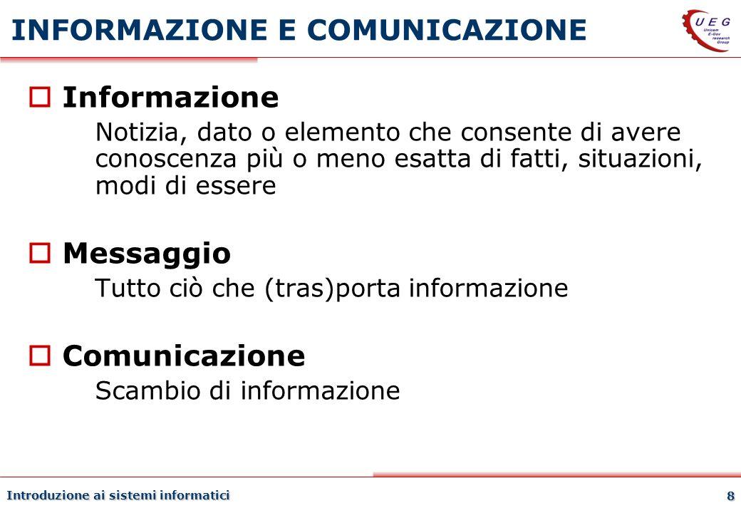 Introduzione ai sistemi informatici 8 INFORMAZIONE E COMUNICAZIONE Informazione Notizia, dato o elemento che consente di avere conoscenza più o meno e