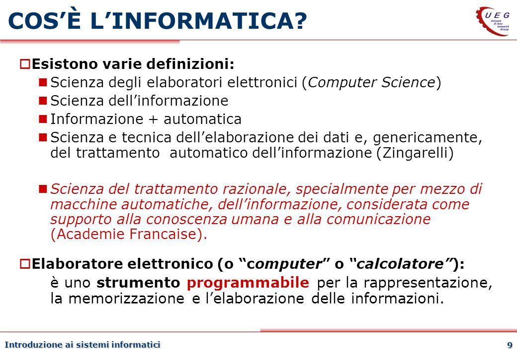 Introduzione ai sistemi informatici 9 COSÈ LINFORMATICA? Esistono varie definizioni: Scienza degli elaboratori elettronici (Computer Science) Scienza