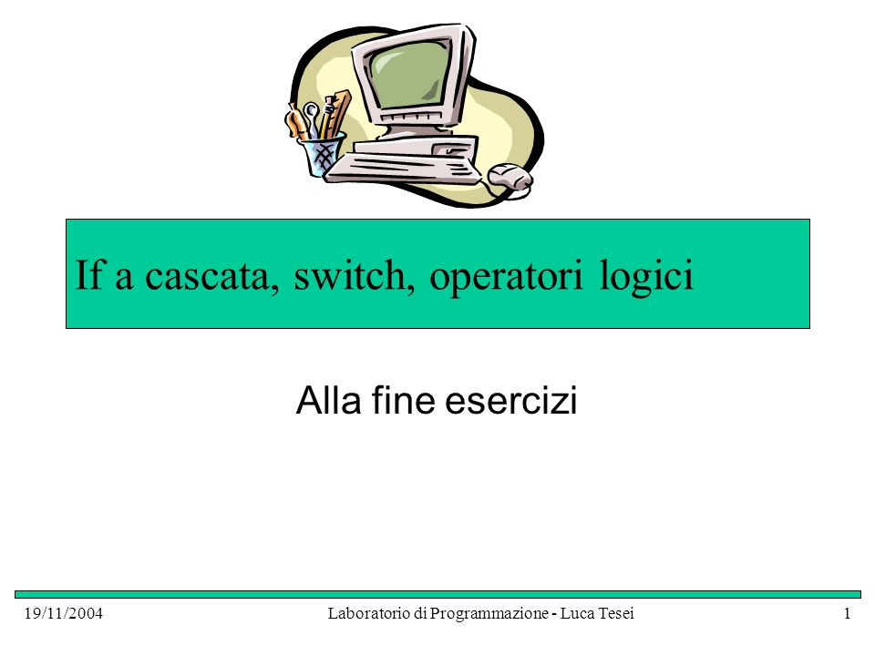 19/11/2004Laboratorio di Programmazione - Luca Tesei1 If a cascata, switch, operatori logici Alla fine esercizi