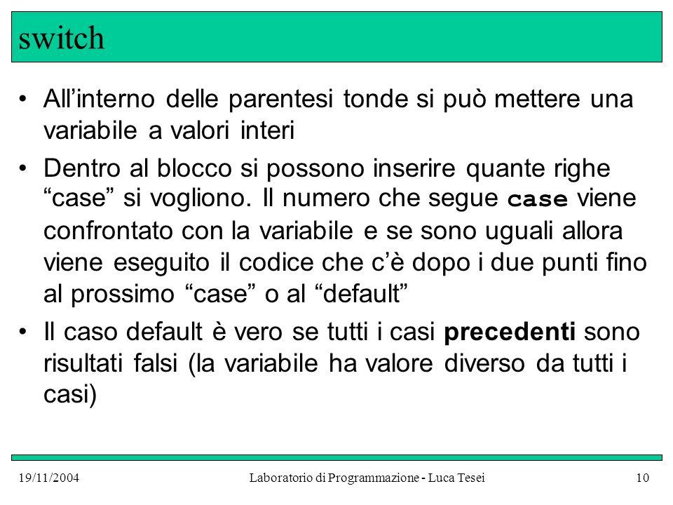 19/11/2004Laboratorio di Programmazione - Luca Tesei10 switch Allinterno delle parentesi tonde si può mettere una variabile a valori interi Dentro al