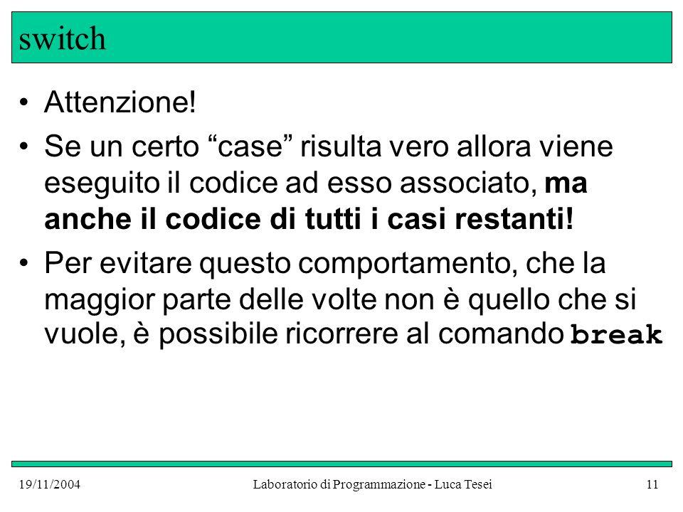 19/11/2004Laboratorio di Programmazione - Luca Tesei11 switch Attenzione! Se un certo case risulta vero allora viene eseguito il codice ad esso associ
