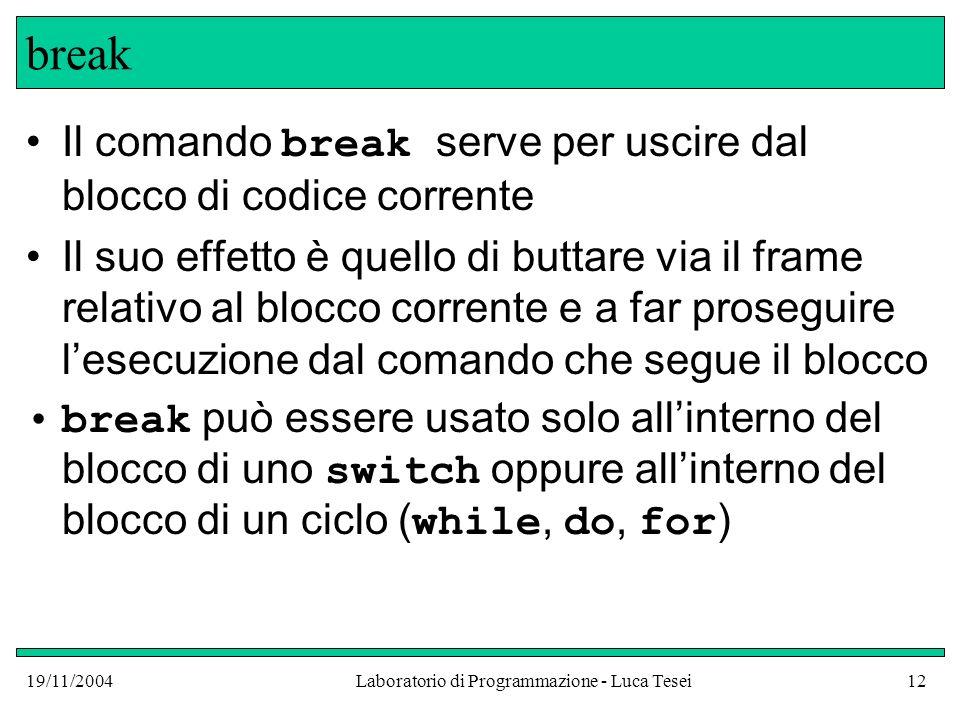 19/11/2004Laboratorio di Programmazione - Luca Tesei12 break Il comando break serve per uscire dal blocco di codice corrente Il suo effetto è quello d