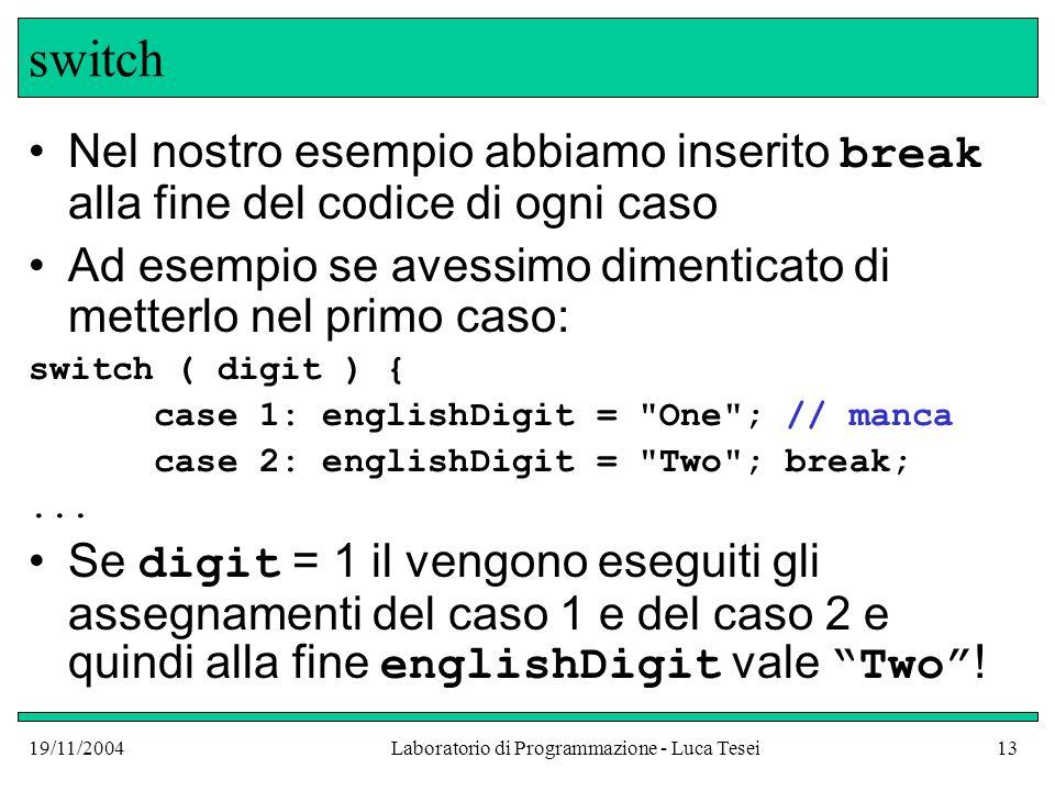 19/11/2004Laboratorio di Programmazione - Luca Tesei13 switch Nel nostro esempio abbiamo inserito break alla fine del codice di ogni caso Ad esempio s