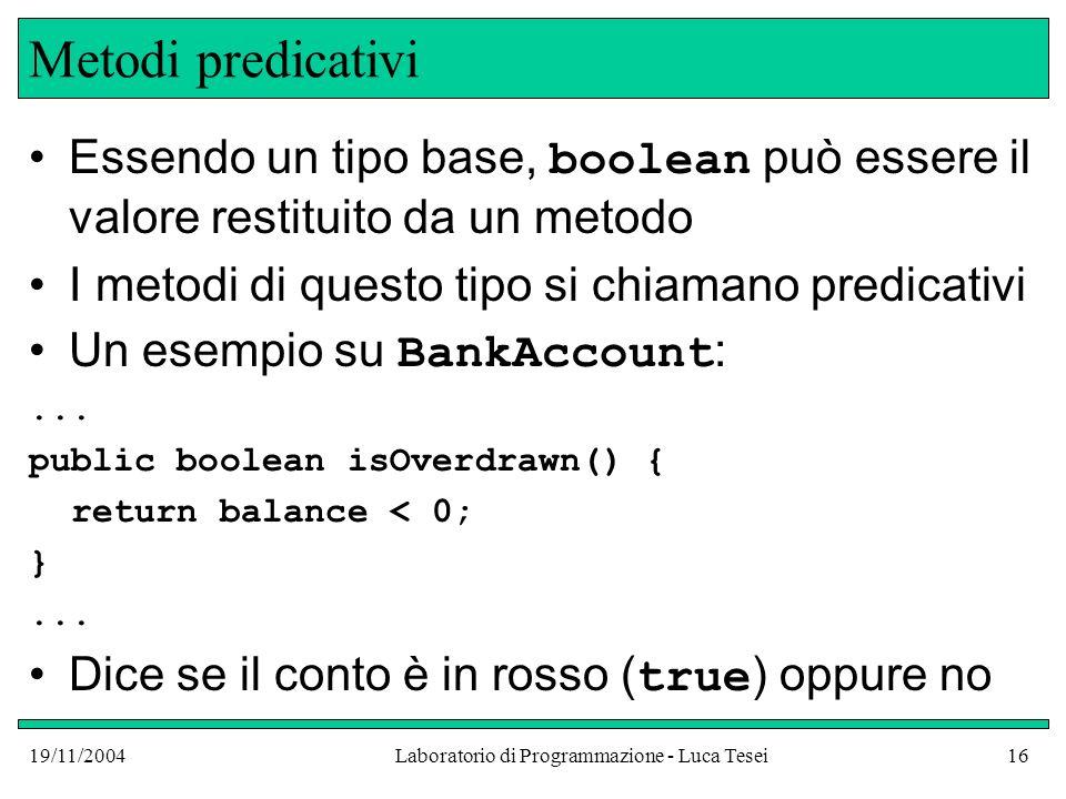 19/11/2004Laboratorio di Programmazione - Luca Tesei16 Metodi predicativi Essendo un tipo base, boolean può essere il valore restituito da un metodo I