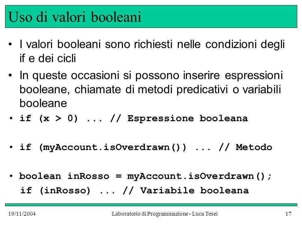19/11/2004Laboratorio di Programmazione - Luca Tesei17 Uso di valori booleani I valori booleani sono richiesti nelle condizioni degli if e dei cicli I