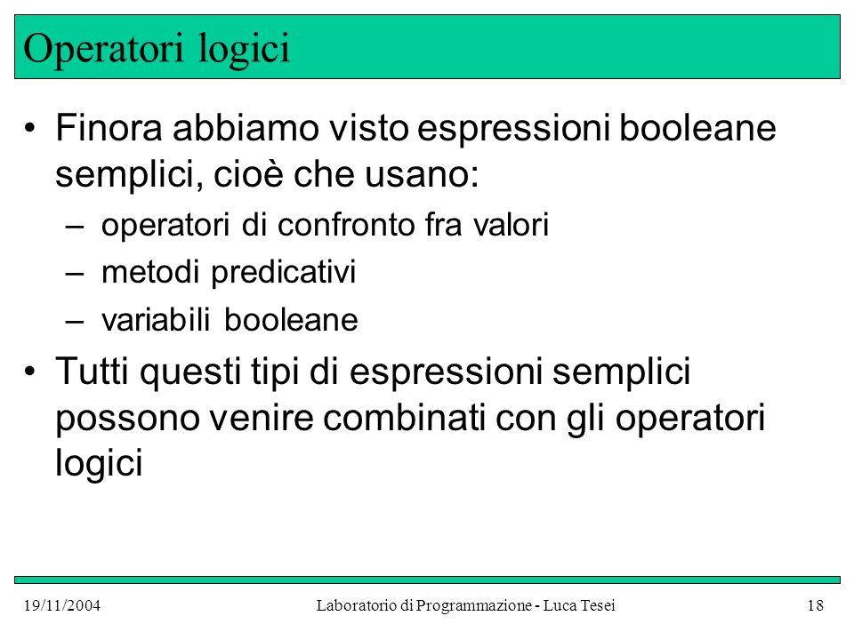 19/11/2004Laboratorio di Programmazione - Luca Tesei18 Operatori logici Finora abbiamo visto espressioni booleane semplici, cioè che usano: – operator