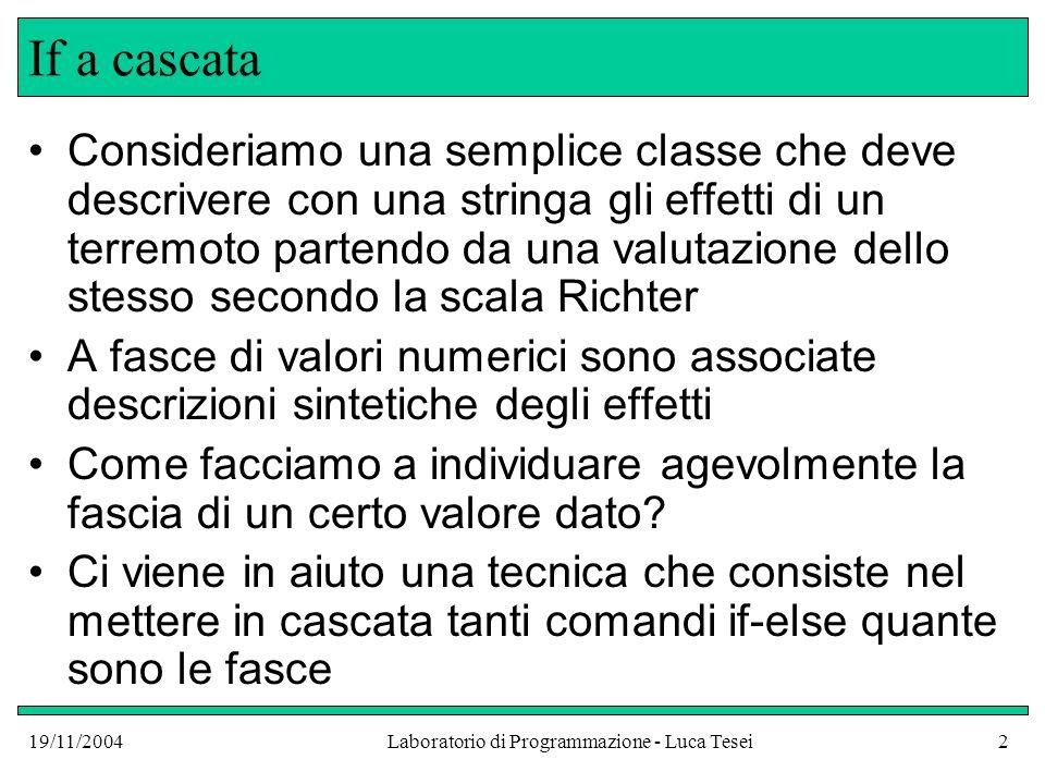 19/11/2004Laboratorio di Programmazione - Luca Tesei2 If a cascata Consideriamo una semplice classe che deve descrivere con una stringa gli effetti di