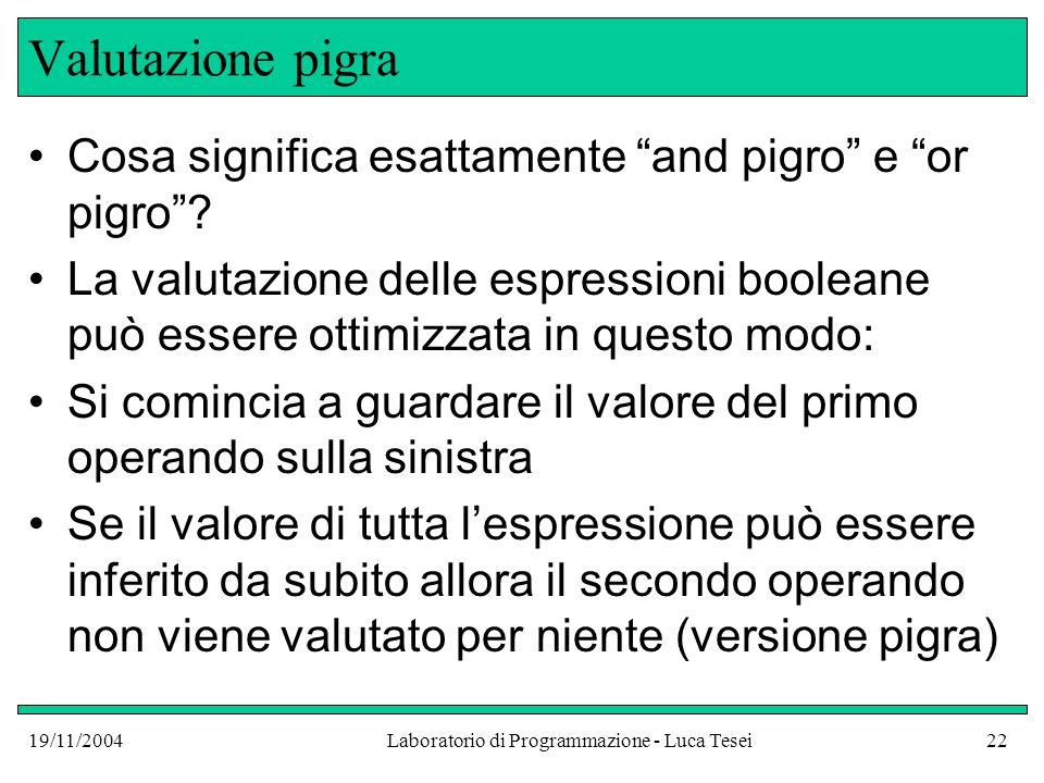19/11/2004Laboratorio di Programmazione - Luca Tesei22 Valutazione pigra Cosa significa esattamente and pigro e or pigro? La valutazione delle espress