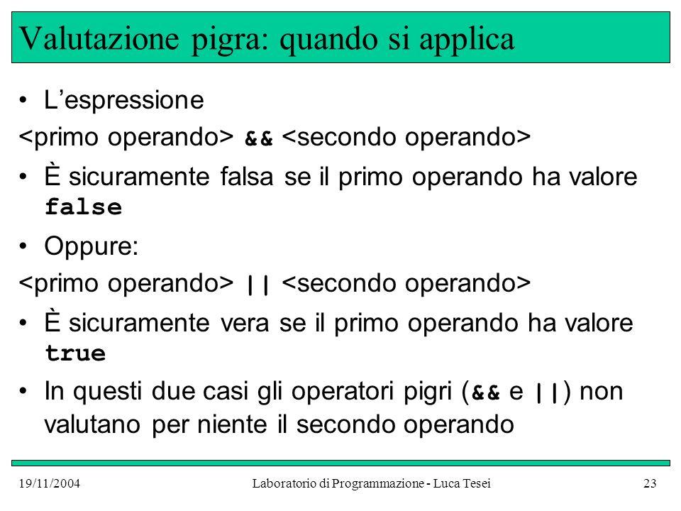 19/11/2004Laboratorio di Programmazione - Luca Tesei23 Valutazione pigra: quando si applica Lespressione && È sicuramente falsa se il primo operando h
