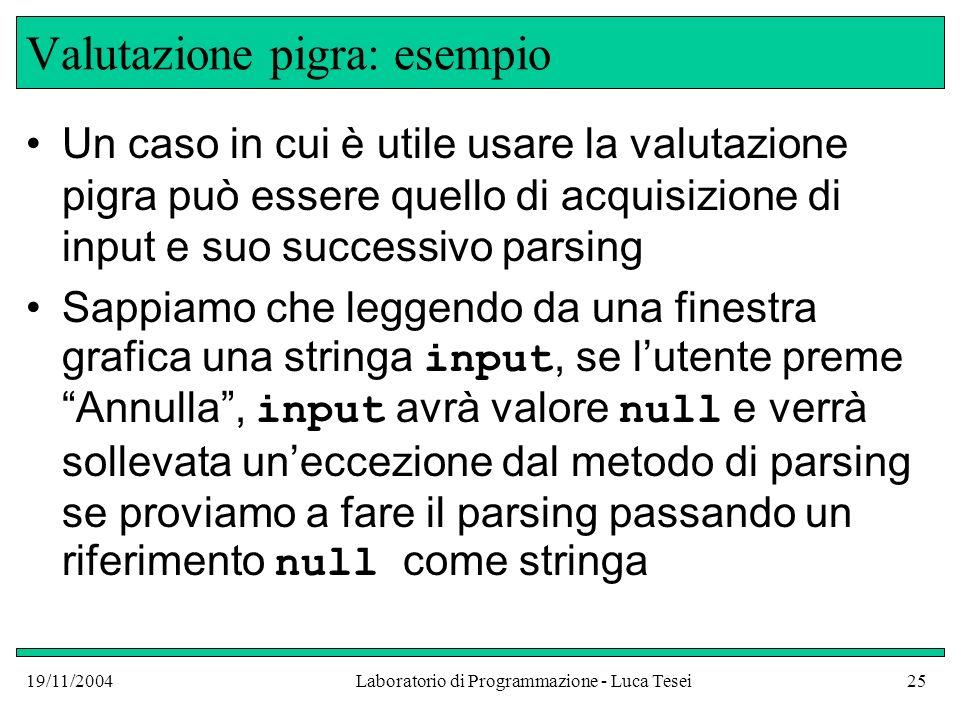 19/11/2004Laboratorio di Programmazione - Luca Tesei25 Valutazione pigra: esempio Un caso in cui è utile usare la valutazione pigra può essere quello