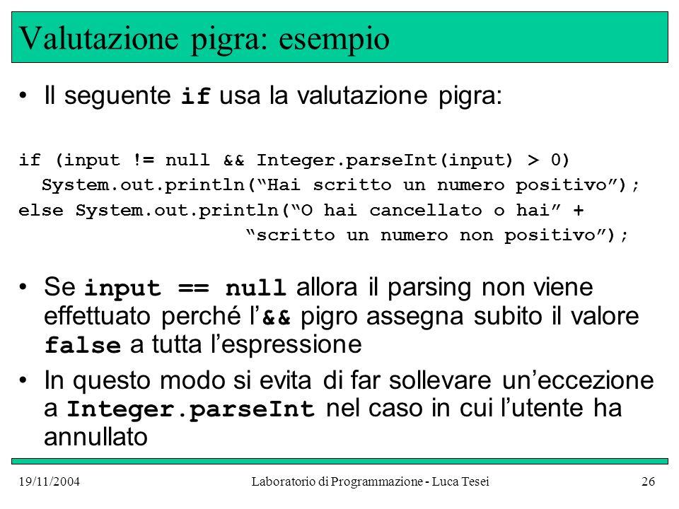 19/11/2004Laboratorio di Programmazione - Luca Tesei26 Valutazione pigra: esempio Il seguente if usa la valutazione pigra: if (input != null && Intege