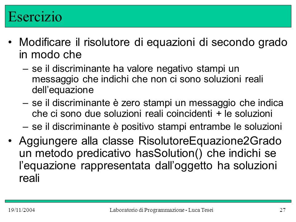 19/11/2004Laboratorio di Programmazione - Luca Tesei27 Esercizio Modificare il risolutore di equazioni di secondo grado in modo che –se il discriminan