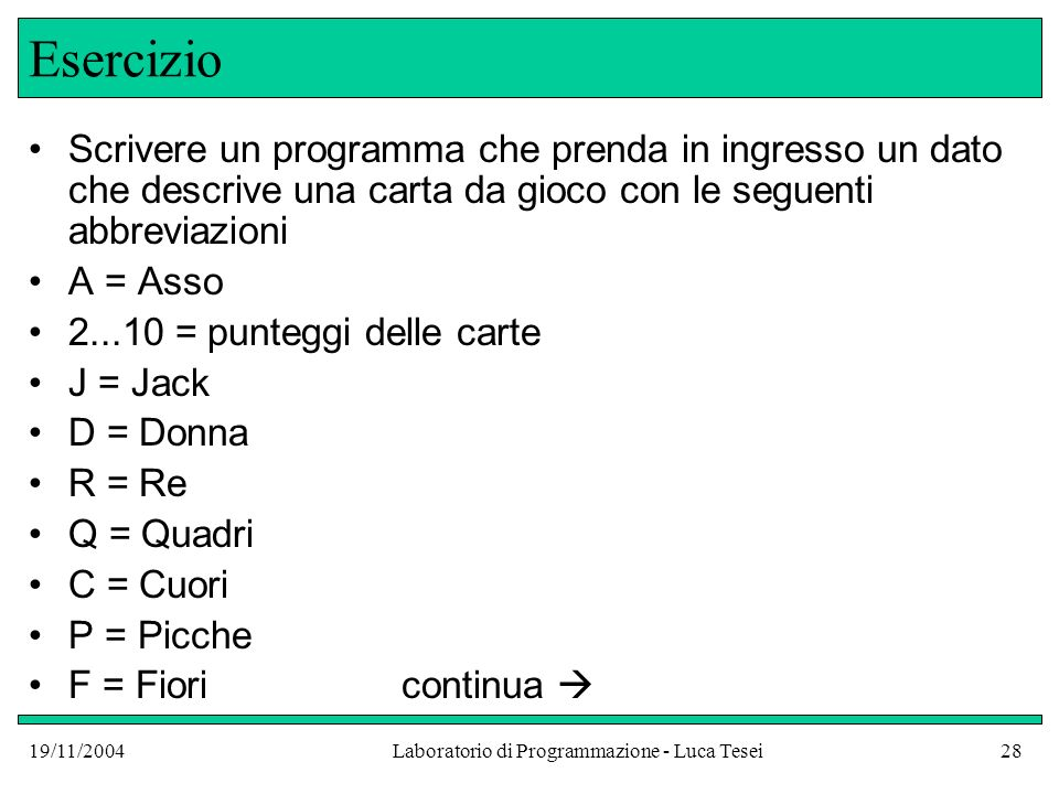 19/11/2004Laboratorio di Programmazione - Luca Tesei28 Esercizio Scrivere un programma che prenda in ingresso un dato che descrive una carta da gioco
