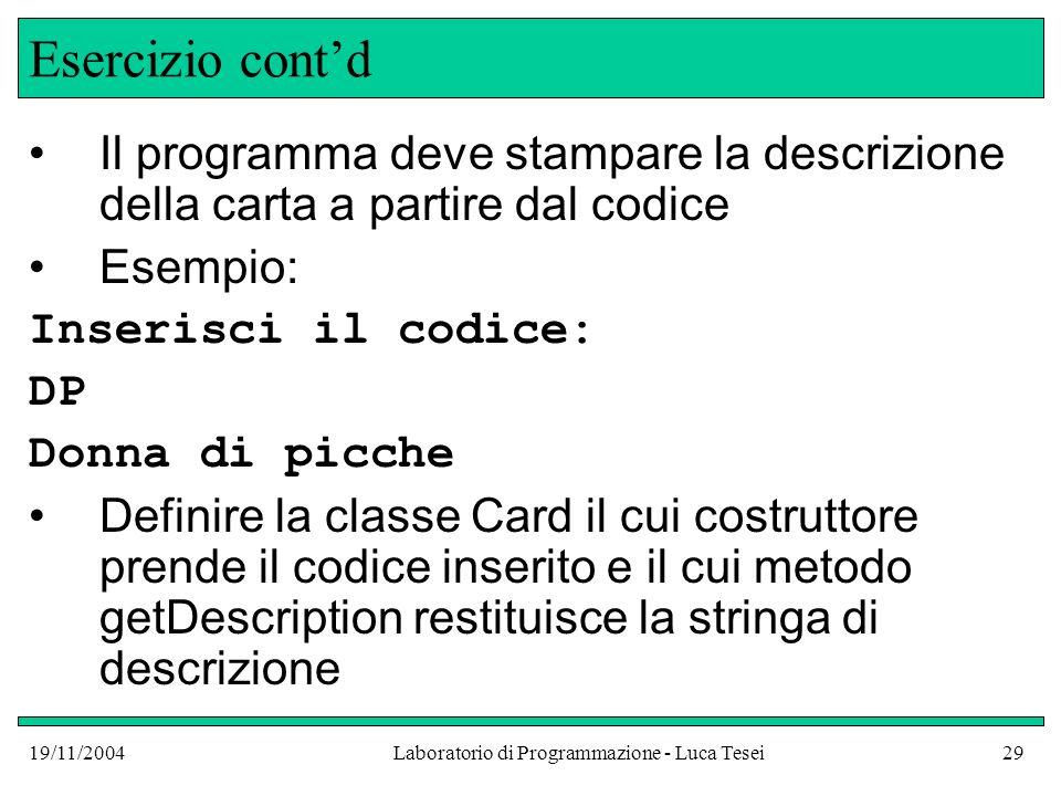 19/11/2004Laboratorio di Programmazione - Luca Tesei29 Esercizio contd Il programma deve stampare la descrizione della carta a partire dal codice Esem