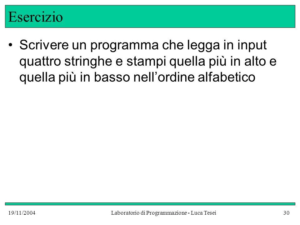 19/11/2004Laboratorio di Programmazione - Luca Tesei30 Esercizio Scrivere un programma che legga in input quattro stringhe e stampi quella più in alto