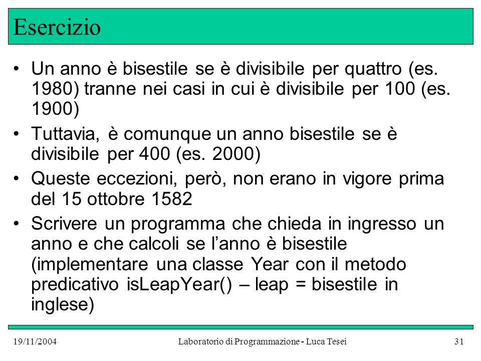 19/11/2004Laboratorio di Programmazione - Luca Tesei31 Esercizio Un anno è bisestile se è divisibile per quattro (es. 1980) tranne nei casi in cui è d