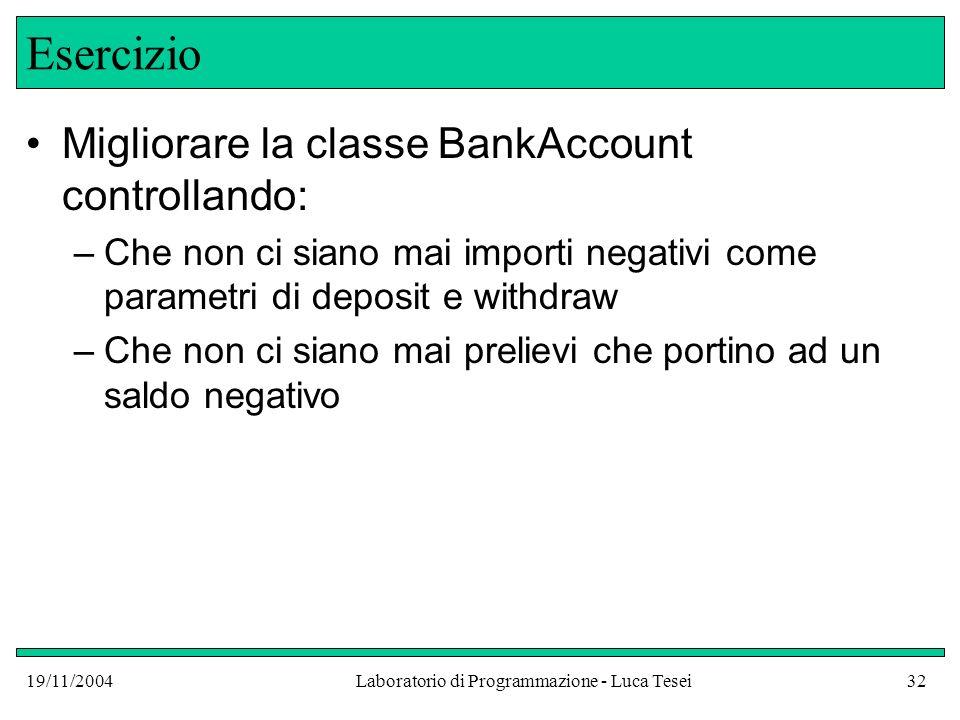 19/11/2004Laboratorio di Programmazione - Luca Tesei32 Esercizio Migliorare la classe BankAccount controllando: –Che non ci siano mai importi negativi