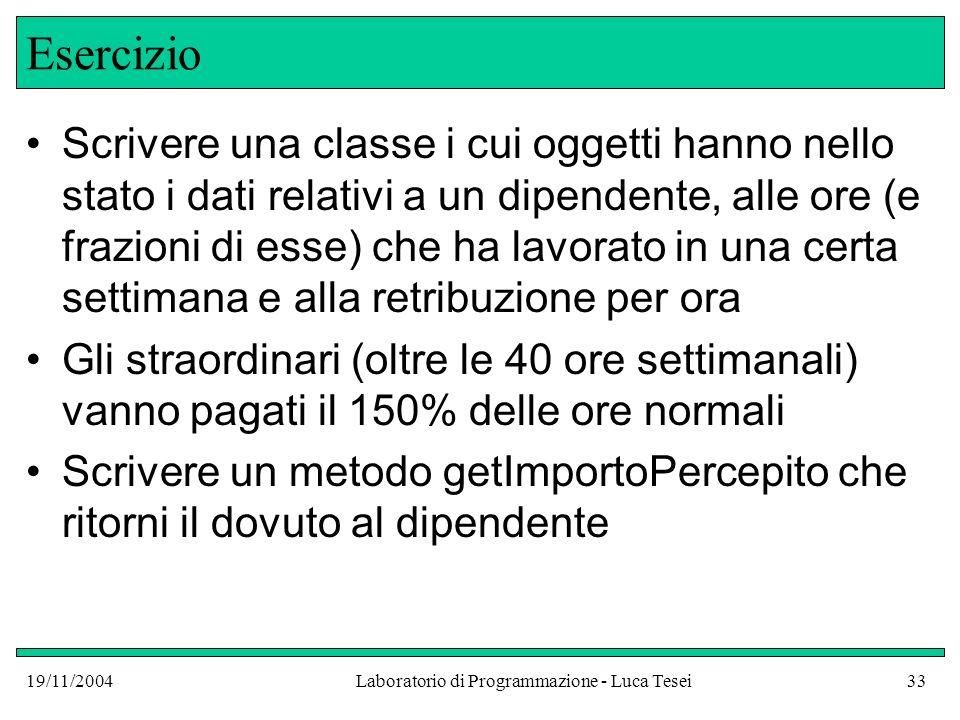 19/11/2004Laboratorio di Programmazione - Luca Tesei33 Esercizio Scrivere una classe i cui oggetti hanno nello stato i dati relativi a un dipendente,
