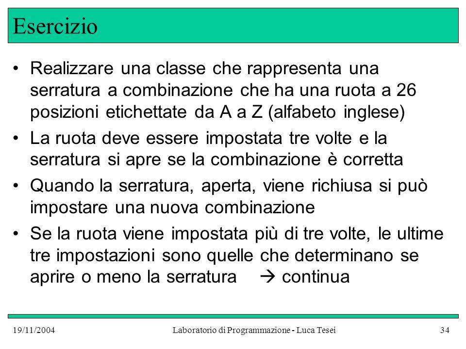 19/11/2004Laboratorio di Programmazione - Luca Tesei34 Esercizio Realizzare una classe che rappresenta una serratura a combinazione che ha una ruota a