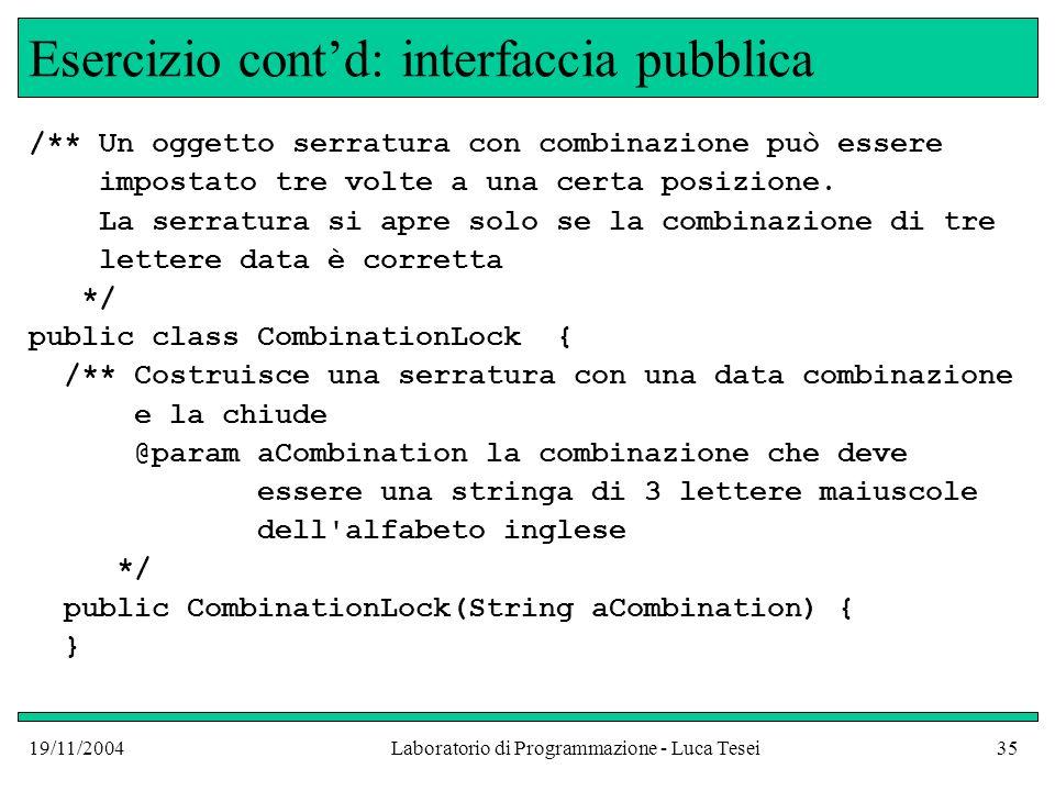 19/11/2004Laboratorio di Programmazione - Luca Tesei35 Esercizio contd: interfaccia pubblica /** Un oggetto serratura con combinazione può essere impo
