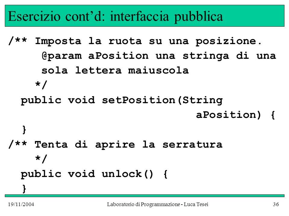 19/11/2004Laboratorio di Programmazione - Luca Tesei36 Esercizio contd: interfaccia pubblica /** Imposta la ruota su una posizione. @param aPosition u