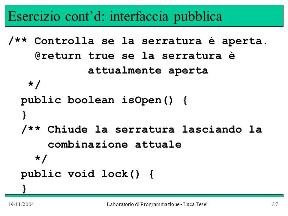 19/11/2004Laboratorio di Programmazione - Luca Tesei37 Esercizio contd: interfaccia pubblica /** Controlla se la serratura è aperta. @return true se l