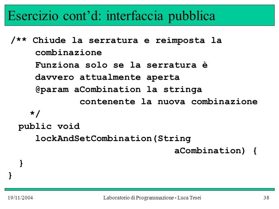 19/11/2004Laboratorio di Programmazione - Luca Tesei38 Esercizio contd: interfaccia pubblica /** Chiude la serratura e reimposta la combinazione Funzi