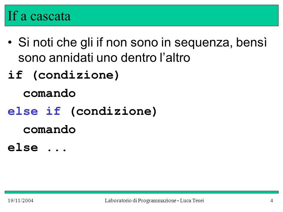19/11/2004Laboratorio di Programmazione - Luca Tesei4 If a cascata Si noti che gli if non sono in sequenza, bensì sono annidati uno dentro laltro if (