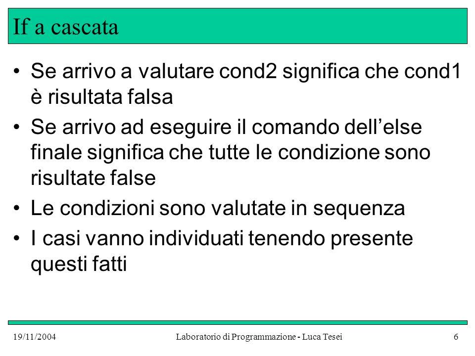 19/11/2004Laboratorio di Programmazione - Luca Tesei6 If a cascata Se arrivo a valutare cond2 significa che cond1 è risultata falsa Se arrivo ad esegu