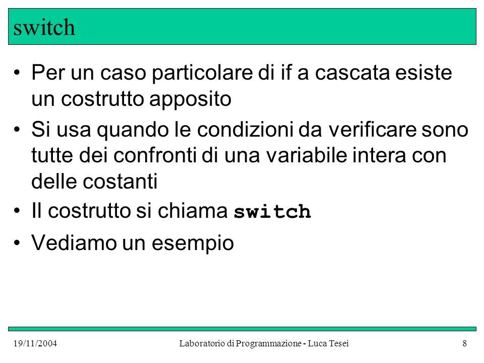 19/11/2004Laboratorio di Programmazione - Luca Tesei8 switch Per un caso particolare di if a cascata esiste un costrutto apposito Si usa quando le con