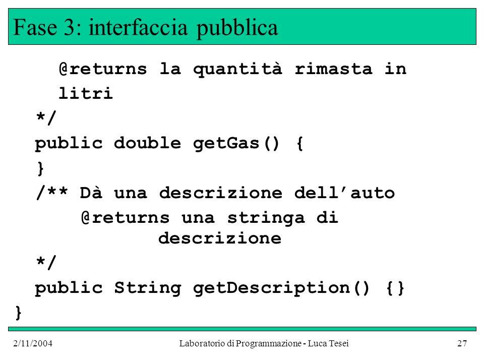 2/11/2004Laboratorio di Programmazione - Luca Tesei27 Fase 3: interfaccia pubblica @returns la quantità rimasta in litri */ public double getGas() { } /** Dà una descrizione dellauto @returns una stringa di descrizione */ public String getDescription() {} }