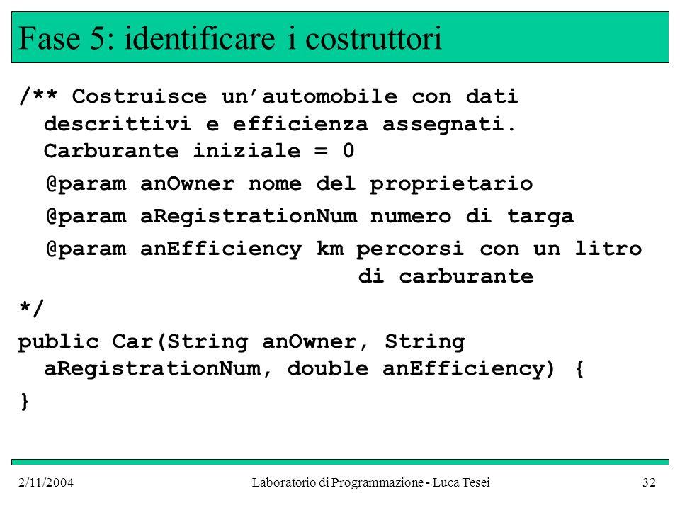 2/11/2004Laboratorio di Programmazione - Luca Tesei32 Fase 5: identificare i costruttori /** Costruisce unautomobile con dati descrittivi e efficienza assegnati.