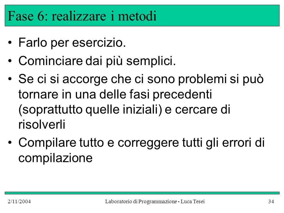 2/11/2004Laboratorio di Programmazione - Luca Tesei34 Fase 6: realizzare i metodi Farlo per esercizio.