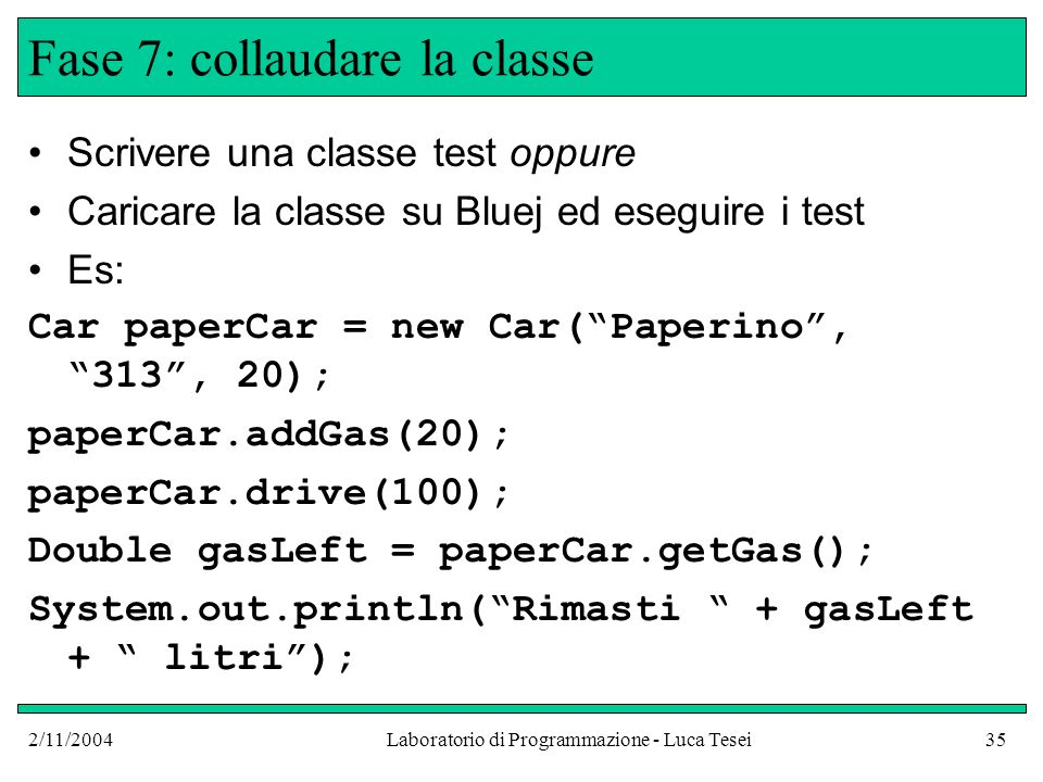 2/11/2004Laboratorio di Programmazione - Luca Tesei35 Fase 7: collaudare la classe Scrivere una classe test oppure Caricare la classe su Bluej ed eseguire i test Es: Car paperCar = new Car(Paperino, 313, 20); paperCar.addGas(20); paperCar.drive(100); Double gasLeft = paperCar.getGas(); System.out.println(Rimasti + gasLeft + litri);