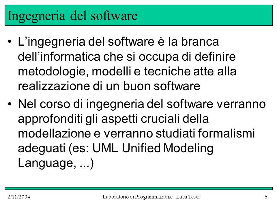 2/11/2004Laboratorio di Programmazione - Luca Tesei6 Ingegneria del software Lingegneria del software è la branca dellinformatica che si occupa di definire metodologie, modelli e tecniche atte alla realizzazione di un buon software Nel corso di ingegneria del software verranno approfonditi gli aspetti cruciali della modellazione e verranno studiati formalismi adeguati (es: UML Unified Modeling Language,...)