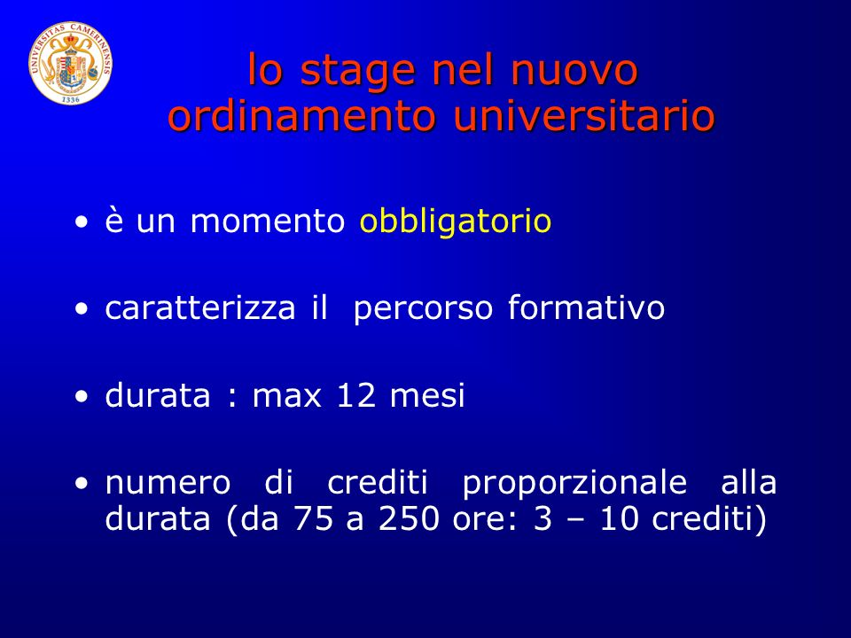 lo stage nel nuovo ordinamento universitario lo stage nel nuovo ordinamento universitario è un momento obbligatorio caratterizza il percorso formativo durata : max 12 mesi numero di crediti proporzionale alla durata (da 75 a 250 ore: 3 – 10 crediti)