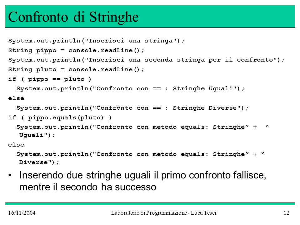 16/11/2004Laboratorio di Programmazione - Luca Tesei12 Confronto di Stringhe System.out.println( Inserisci una stringa ); String pippo = console.readLine(); System.out.println( Inserisci una seconda stringa per il confronto ); String pluto = console.readLine(); if ( pippo == pluto ) System.out.println( Confronto con == : Stringhe Uguali ); else System.out.println( Confronto con == : Stringhe Diverse ); if ( pippo.equals(pluto) ) System.out.println( Confronto con metodo equals: Stringhe + Uguali ); else System.out.println( Confronto con metodo equals: Stringhe + Diverse ); Inserendo due stringhe uguali il primo confronto fallisce, mentre il secondo ha successo