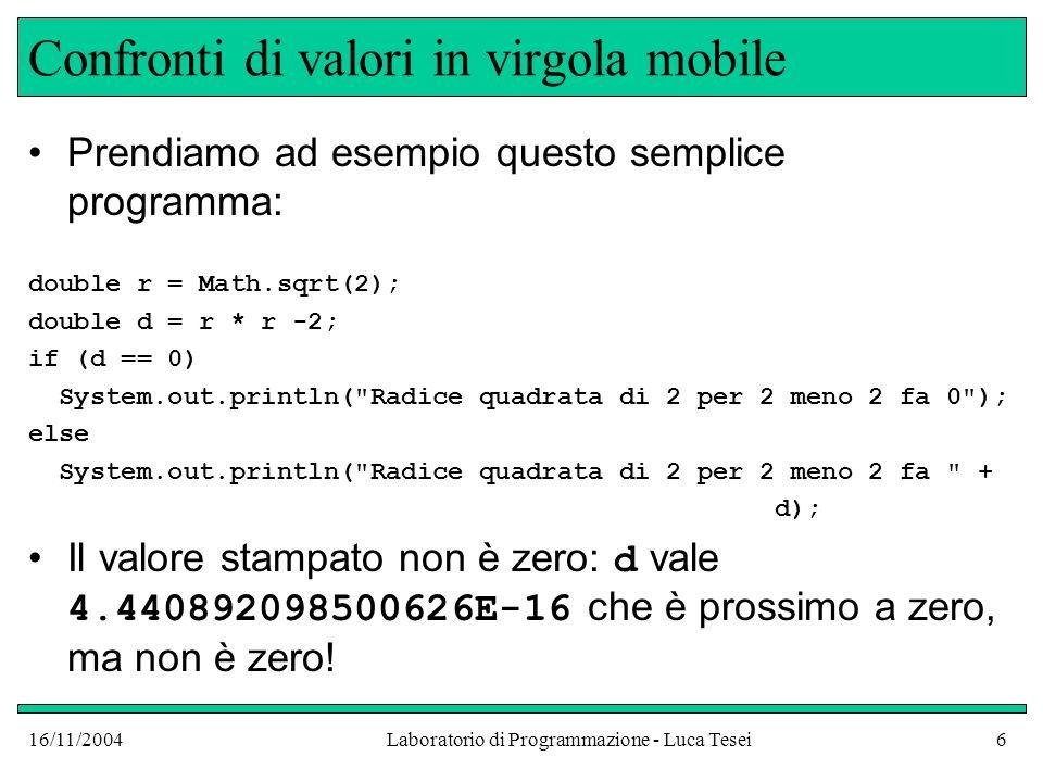16/11/2004Laboratorio di Programmazione - Luca Tesei6 Confronti di valori in virgola mobile Prendiamo ad esempio questo semplice programma: double r = Math.sqrt(2); double d = r * r -2; if (d == 0) System.out.println( Radice quadrata di 2 per 2 meno 2 fa 0 ); else System.out.println( Radice quadrata di 2 per 2 meno 2 fa + d); Il valore stampato non è zero: d vale 4.440892098500626E-16 che è prossimo a zero, ma non è zero!