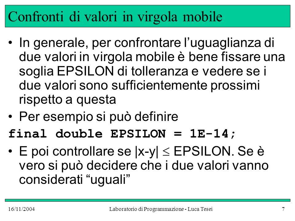 16/11/2004Laboratorio di Programmazione - Luca Tesei7 Confronti di valori in virgola mobile In generale, per confrontare luguaglianza di due valori in virgola mobile è bene fissare una soglia EPSILON di tolleranza e vedere se i due valori sono sufficientemente prossimi rispetto a questa Per esempio si può definire final double EPSILON = 1E-14; E poi controllare se |x-y| EPSILON.