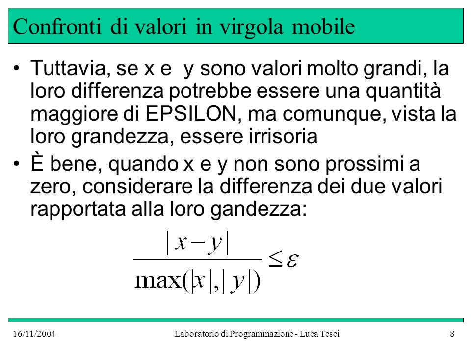 16/11/2004Laboratorio di Programmazione - Luca Tesei9 Confronti di valori in virgola mobile In codice java: final double EPSILON = 1E-14; double x, y;...